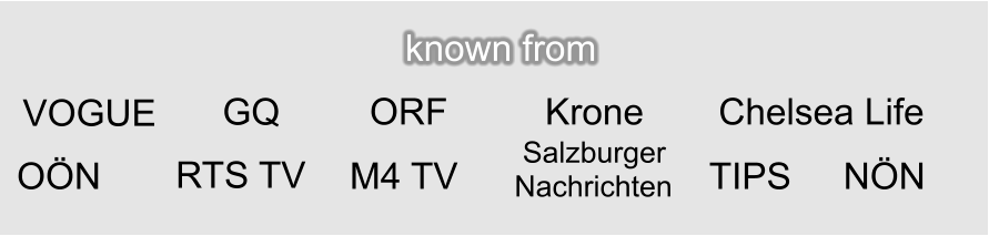 known from VOGUE GQ Krone ORF Chelsea Life RTS TV M4 TV  Salzburger Nachrichten TIPS NÖN OÖN